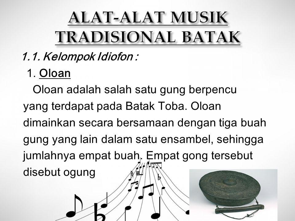 1.1. Kelompok Idiofon : 1. Oloan Oloan adalah salah satu gung berpencu yang terdapat pada Batak Toba. Oloan dimainkan secara bersamaan dengan tiga bua