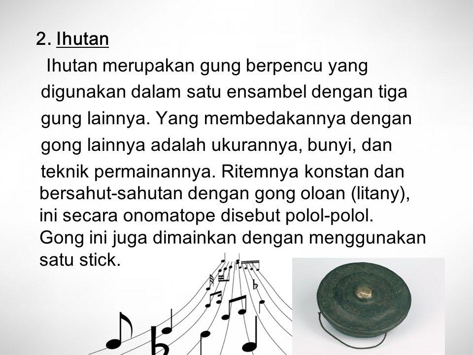 2. Ihutan Ihutan merupakan gung berpencu yang digunakan dalam satu ensambel dengan tiga gung lainnya. Yang membedakannya dengan gong lainnya adalah uk