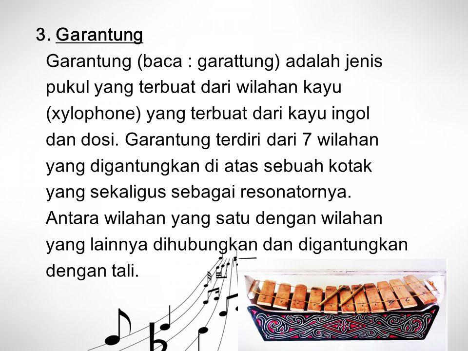 3. Garantung Garantung (baca : garattung) adalah jenis pukul yang terbuat dari wilahan kayu (xylophone) yang terbuat dari kayu ingol dan dosi. Garantu