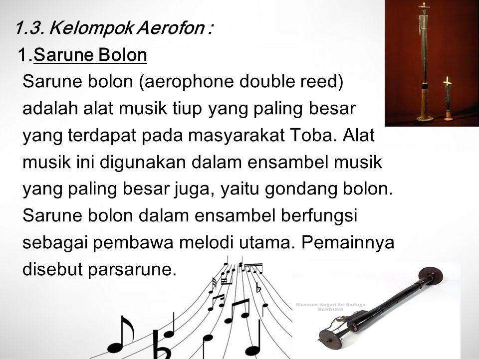 1.3. Kelompok Aerofon : 1.Sarune Bolon Sarune bolon (aerophone double reed) adalah alat musik tiup yang paling besar yang terdapat pada masyarakat Tob