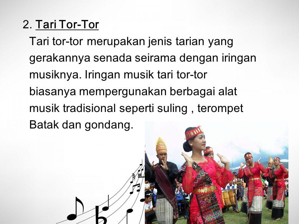2. Tari Tor-Tor Tari tor-tor merupakan jenis tarian yang gerakannya senada seirama dengan iringan musiknya. Iringan musik tari tor-tor biasanya memper