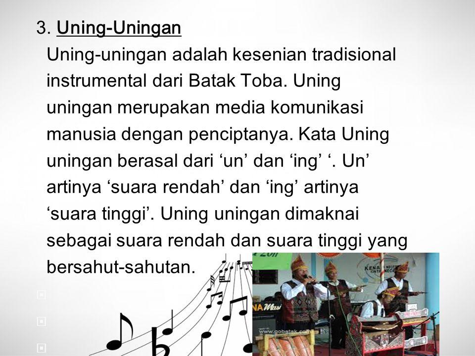 3. Uning-Uningan Uning-uningan adalah kesenian tradisional instrumental dari Batak Toba. Uning uningan merupakan media komunikasi manusia dengan penci