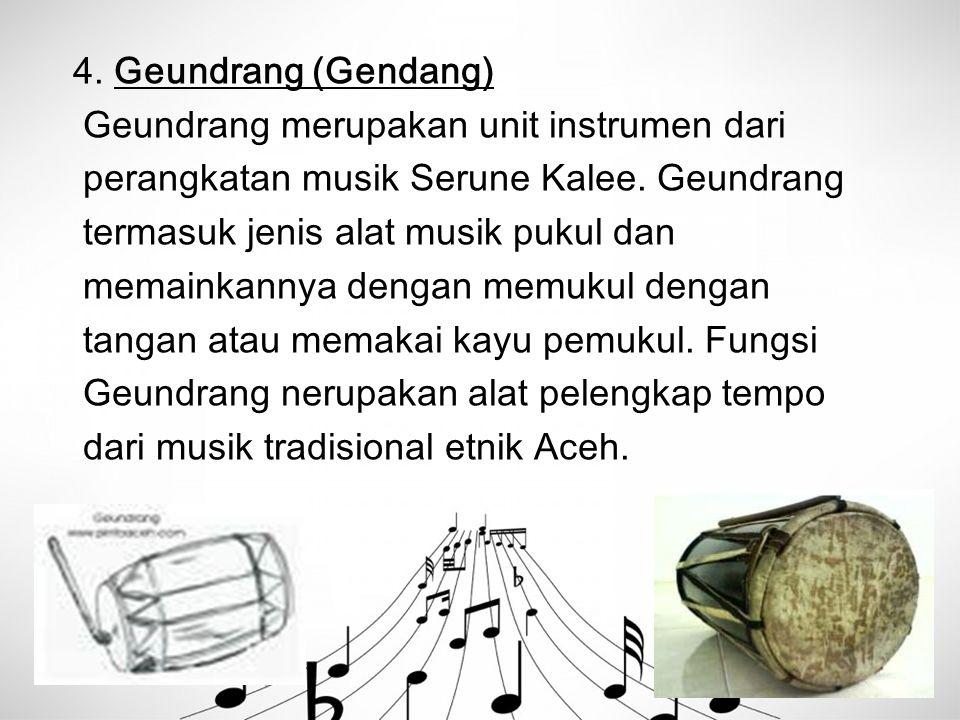 4. Geundrang (Gendang) Geundrang merupakan unit instrumen dari perangkatan musik Serune Kalee. Geundrang termasuk jenis alat musik pukul dan memainkan