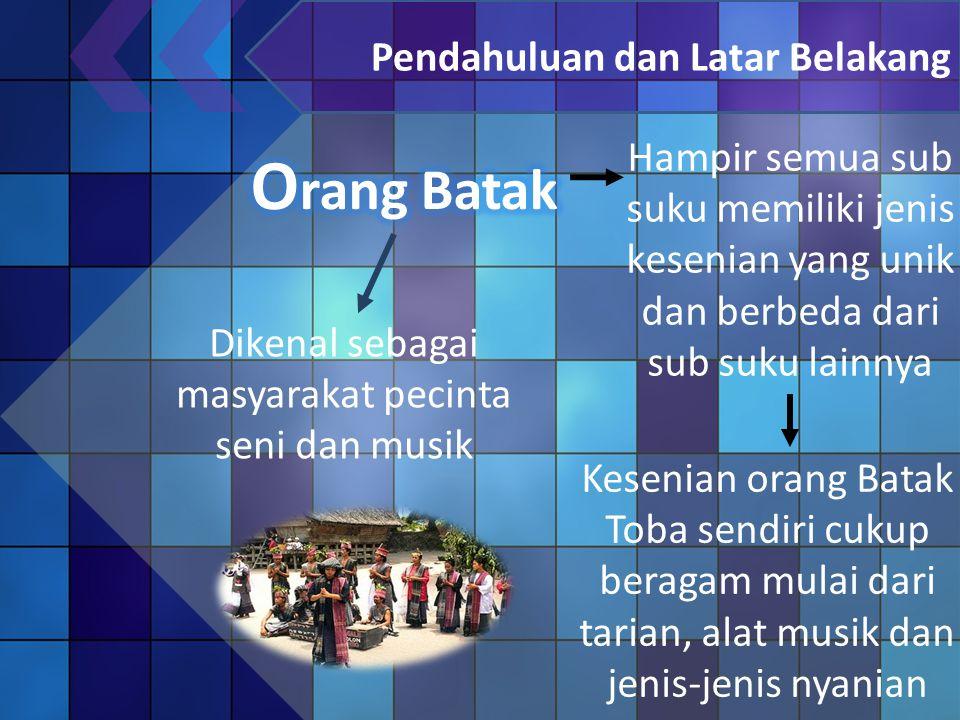 Pendahuluan dan Latar Belakang Dikenal sebagai masyarakat pecinta seni dan musik Kesenian orang Batak Toba sendiri cukup beragam mulai dari tarian, alat musik dan jenis-jenis nyanian Hampir semua sub suku memiliki jenis kesenian yang unik dan berbeda dari sub suku lainnya