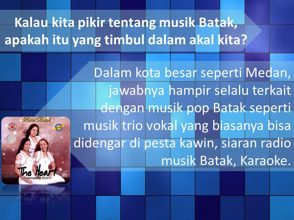 Kalau kita pikir tentang musik Batak, apakah itu yang timbul dalam akal kita.