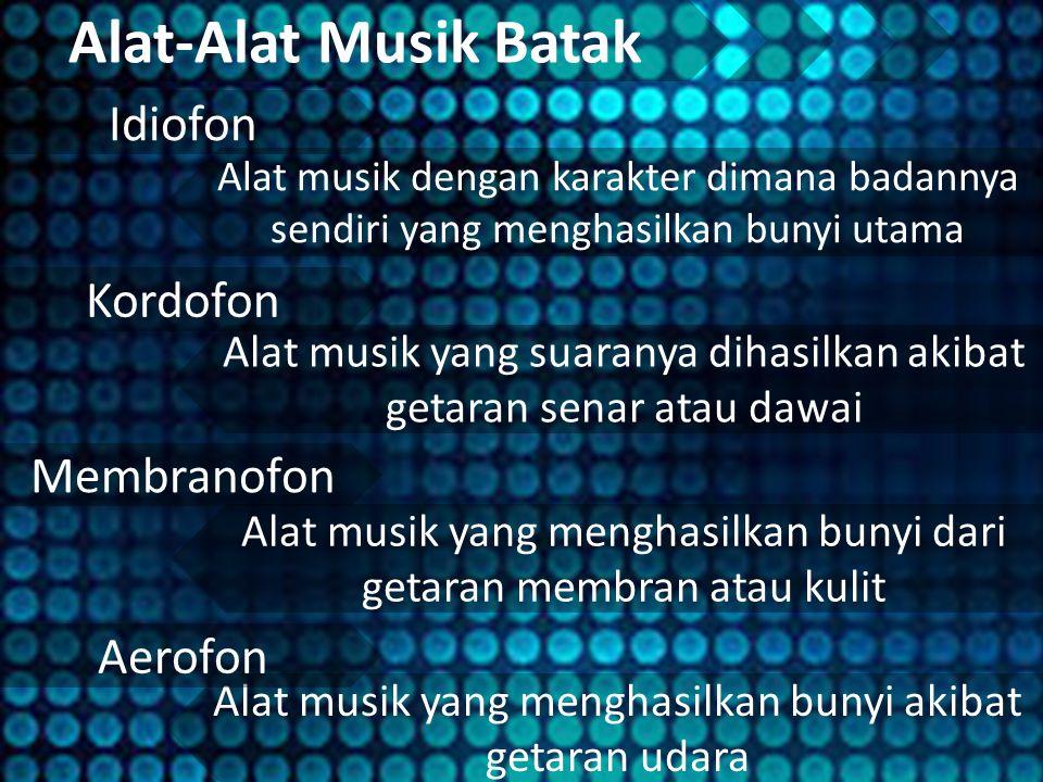 Alat-Alat Musik Batak Idiofon Alat musik dengan karakter dimana badannya sendiri yang menghasilkan bunyi utama Alat musik yang suaranya dihasilkan akibat getaran senar atau dawai Alat musik yang menghasilkan bunyi dari getaran membran atau kulit Alat musik yang menghasilkan bunyi akibat getaran udara Membranofon Kordofon Aerofon