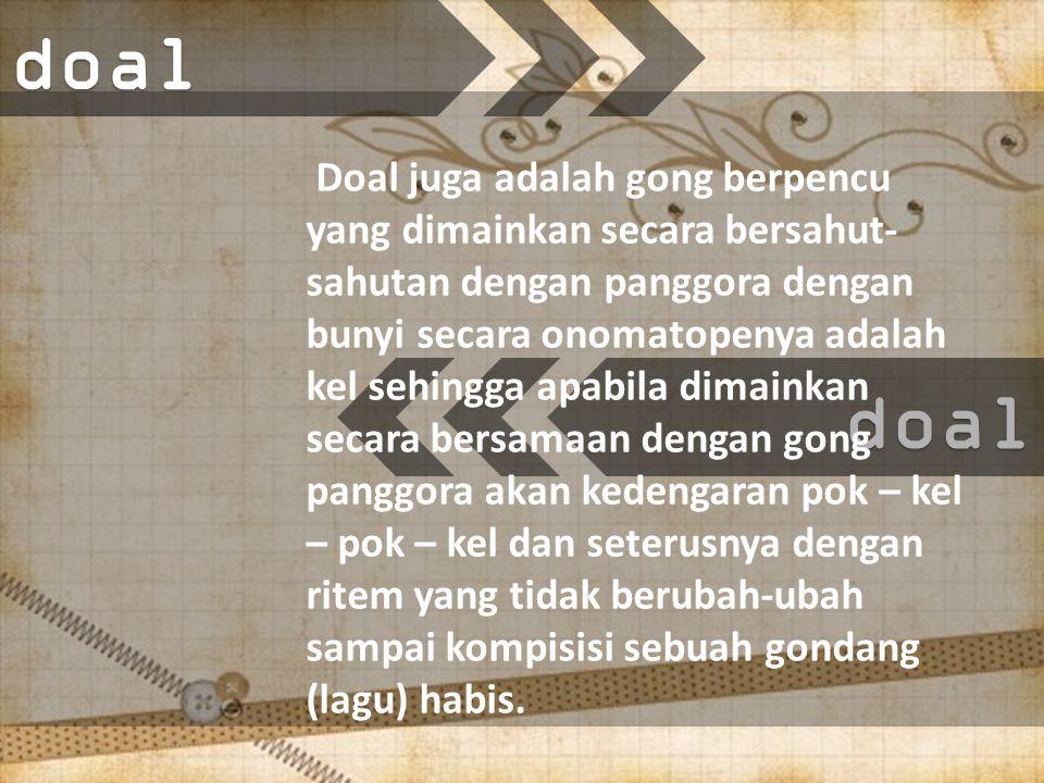 doaldoal Doal juga adalah gong berpencu yang dimainkan secara bersahut- sahutan dengan panggora dengan bunyi secara onomatopenya adalah kel sehingga apabila dimainkan secara bersamaan dengan gong panggora akan kedengaran pok – kel – pok – kel dan seterusnya dengan ritem yang tidak berubah-ubah sampai kompisisi sebuah gondang (lagu) habis.
