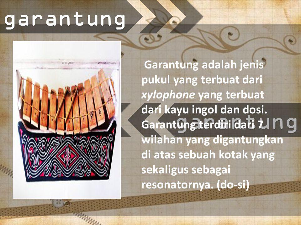 garantung Garantung adalah jenis pukul yang terbuat dari xylophone yang terbuat dari kayu ingol dan dosi.
