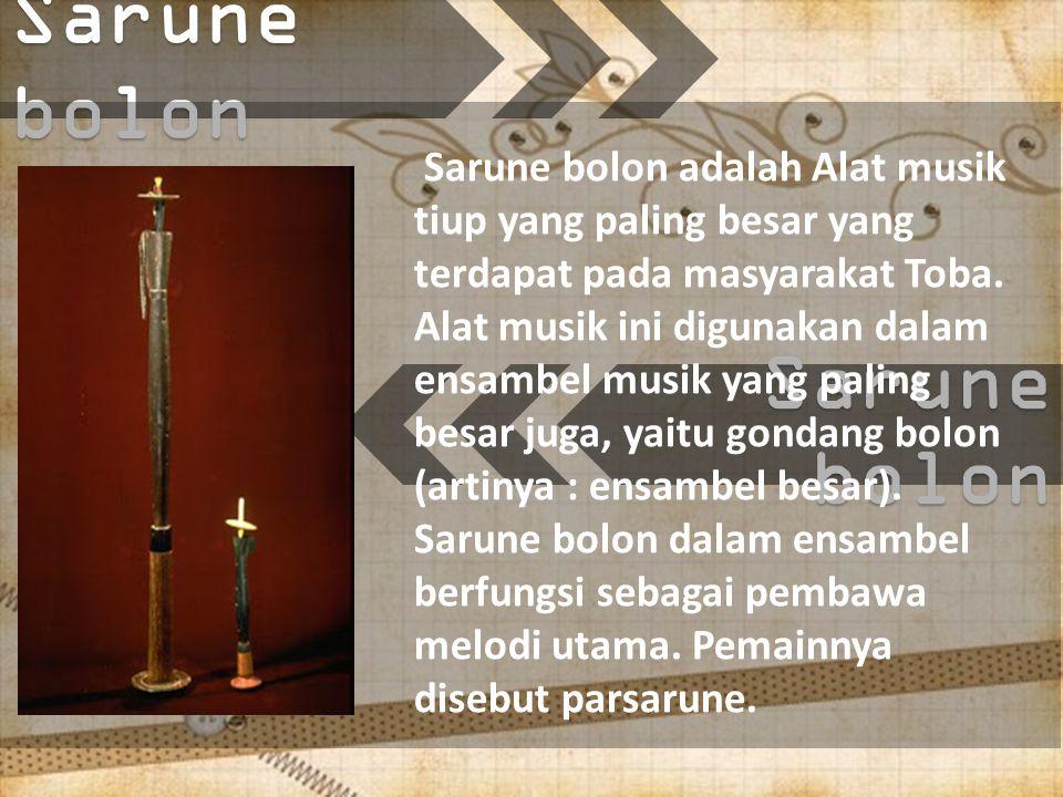 Sarune bolon Sarune bolon adalah Alat musik tiup yang paling besar yang terdapat pada masyarakat Toba.