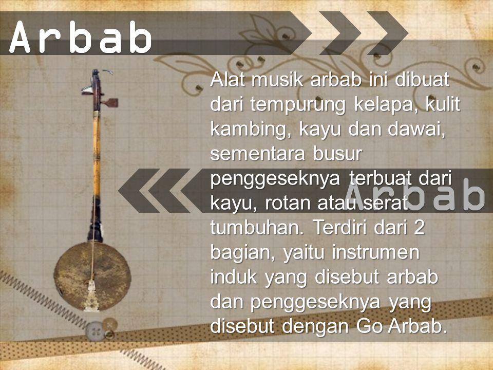 Arbab Alat musik arbab ini dibuat dari tempurung kelapa, kulit kambing, kayu dan dawai, sementara busur penggeseknya terbuat dari kayu, rotan atau serat tumbuhan.