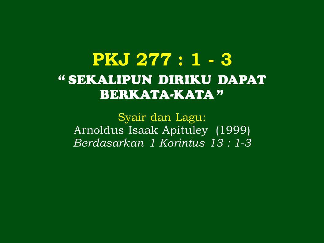 "PKJ 277 : 1 - 3 "" SEKALIPUN DIRIKU DAPAT BERKATA-KATA "" Syair dan Lagu: Arnoldus Isaak Apituley (1999) Berdasarkan 1 Korintus 13 : 1-3"
