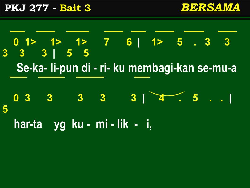 0 1> 1> 1> 7 6 | 1> 5. 3 3 3 3 3 | 5 5 Se-ka- li-pun di - ri- ku membagi-kan se-mu-a 0 3 3 3 3 3 | 4. 5.. | 5 har-ta yg ku - mi - lik - i, PKJ 277 - B