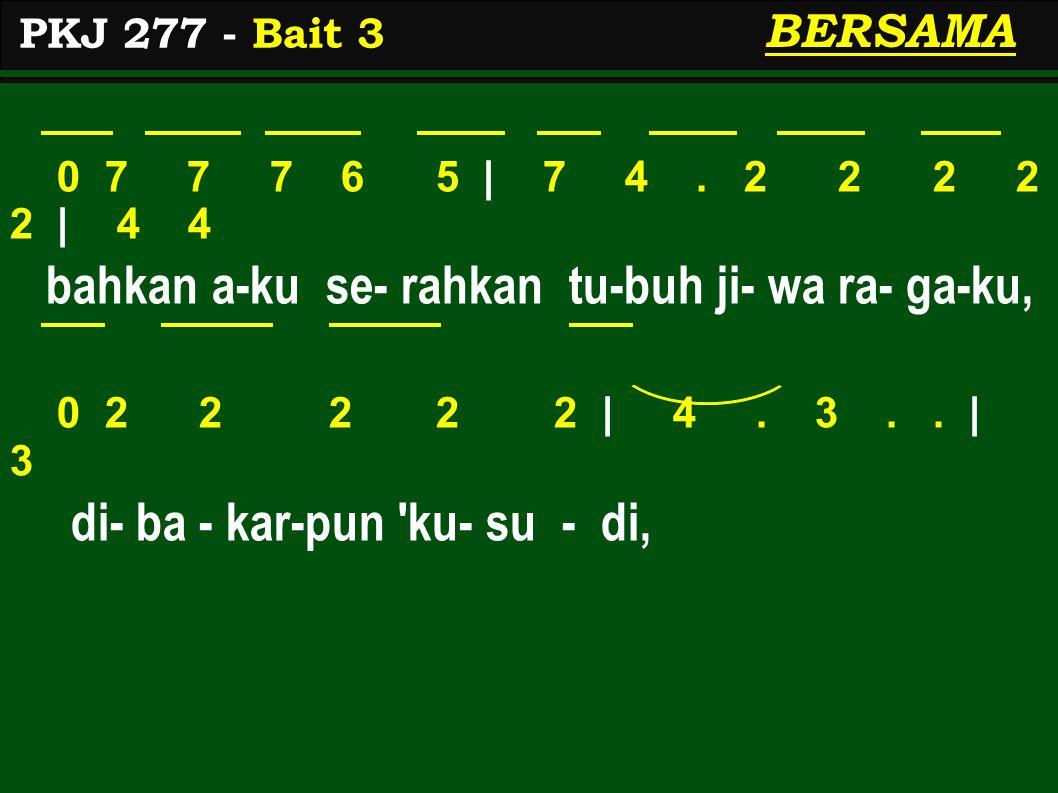 0 7 7 7 6 5 | 7 4. 2 2 2 2 2 | 4 4 bahkan a-ku se- rahkan tu-buh ji- wa ra- ga-ku, 0 2 2 2 2 2 | 4. 3.. | 3 di- ba - kar-pun 'ku- su - di, PKJ 277 - B