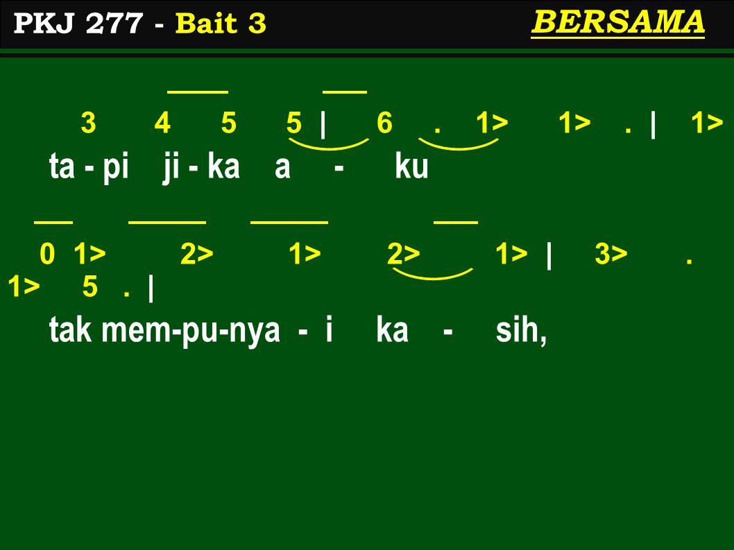 3 4 5 5 | 6. 1> 1>. | 1> ta - pi ji - ka a - ku 0 1> 2> 1> 2> 1> | 3>. 1> 5. | tak mem-pu-nya - i ka - sih, PKJ 277 - Bait 3 BERSAMA