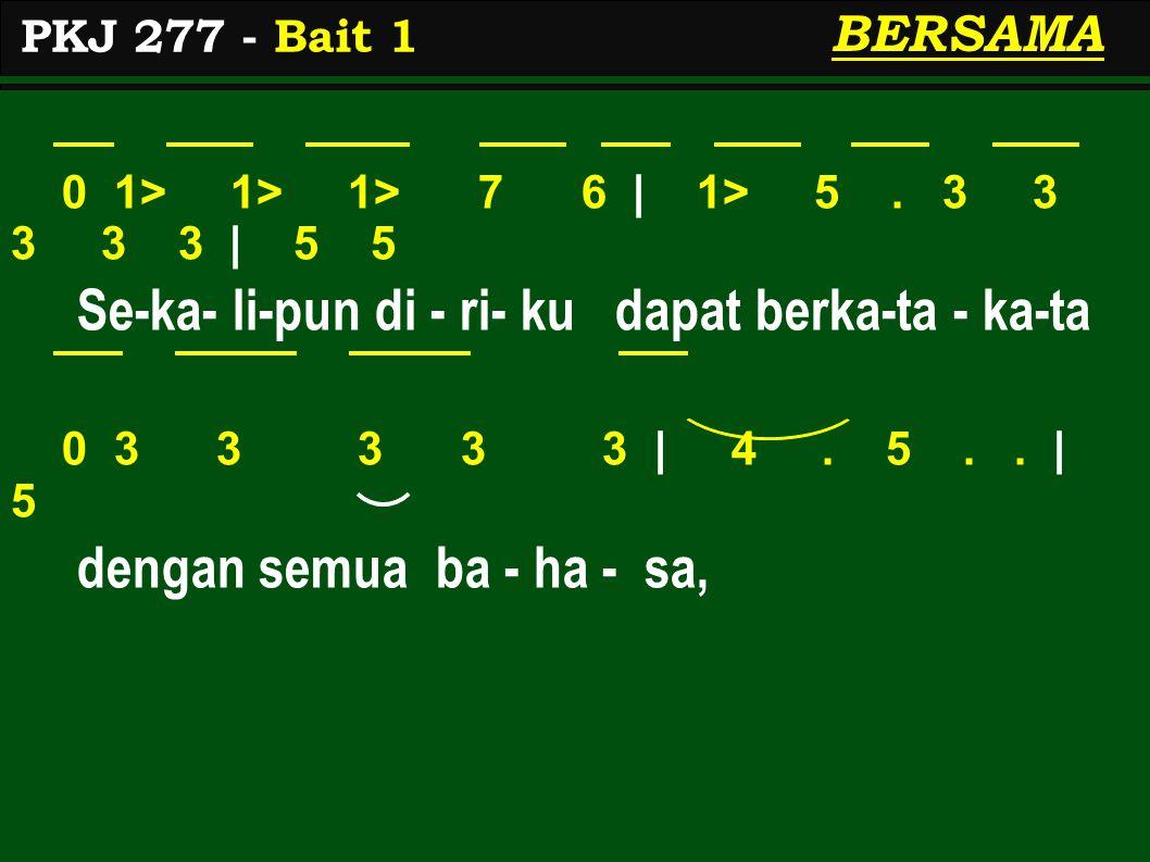 0 1> 1> 1> 7 6 | 1> 5. 3 3 3 3 3 | 5 5 Se-ka- li-pun di - ri- ku dapat berka-ta - ka-ta 0 3 3 3 3 3 | 4. 5.. | 5 dengan semua ba - ha - sa, PKJ 277 -