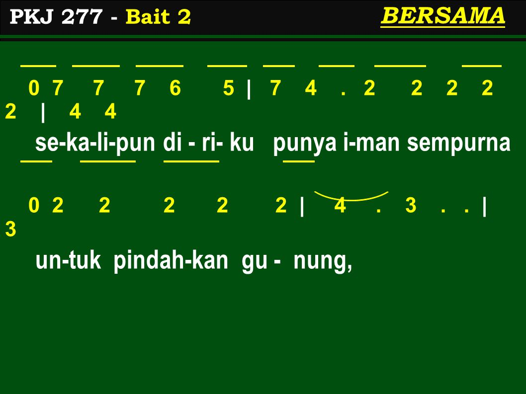 0 7 7 7 6 5 | 7 4. 2 2 2 2 2 | 4 4 se-ka-li-pun di - ri- ku punya i-man sempurna 0 2 2 2 2 2 | 4. 3.. | 3 un-tuk pindah-kan gu - nung, PKJ 277 - Bait