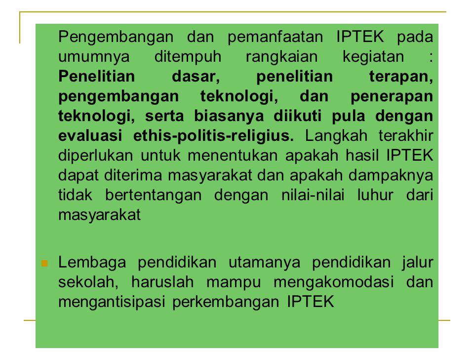 Pengembangan dan pemanfaatan IPTEK pada umumnya ditempuh rangkaian kegiatan : Penelitian dasar, penelitian terapan, pengembangan teknologi, dan penerapan teknologi, serta biasanya diikuti pula dengan evaluasi ethis-politis-religius.