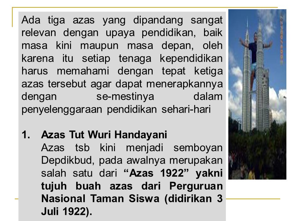 Ada tiga azas yang dipandang sangat relevan dengan upaya pendidikan, baik masa kini maupun masa depan, oleh karena itu setiap tenaga kependidikan harus memahami dengan tepat ketiga azas tersebut agar dapat menerapkannya dengan se-mestinya dalam penyelenggaraan pendidikan sehari-hari 1.Azas Tut Wuri Handayani Azas tsb kini menjadi semboyan Depdikbud, pada awalnya merupakan salah satu dari Azas 1922 yakni tujuh buah azas dari Perguruan Nasional Taman Siswa (didirikan 3 Juli 1922).