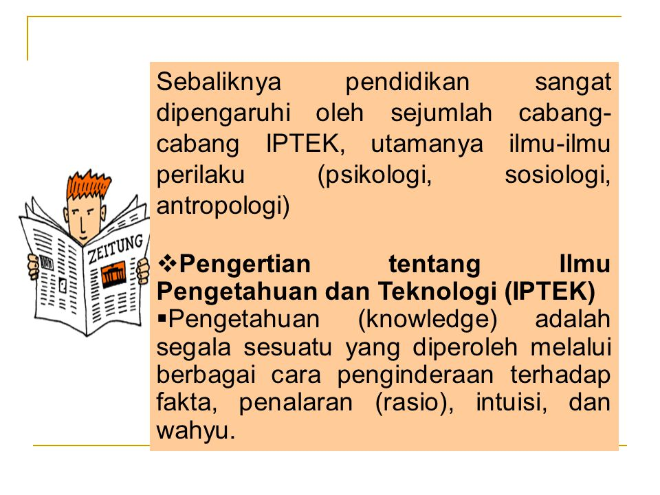 Sebaliknya pendidikan sangat dipengaruhi oleh sejumlah cabang- cabang IPTEK, utamanya ilmu-ilmu perilaku (psikologi, sosiologi, antropologi)  Pengertian tentang Ilmu Pengetahuan dan Teknologi (IPTEK)  Pengetahuan (knowledge) adalah segala sesuatu yang diperoleh melalui berbagai cara penginderaan terhadap fakta, penalaran (rasio), intuisi, dan wahyu.