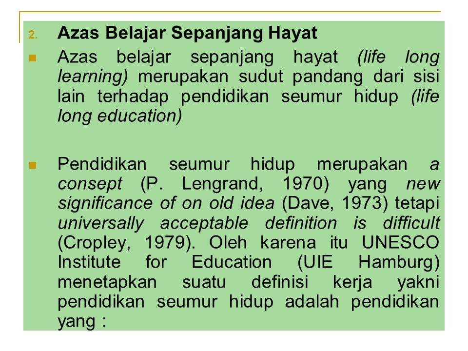 2. Azas Belajar Sepanjang Hayat Azas belajar sepanjang hayat (life long learning) merupakan sudut pandang dari sisi lain terhadap pendidikan seumur hi