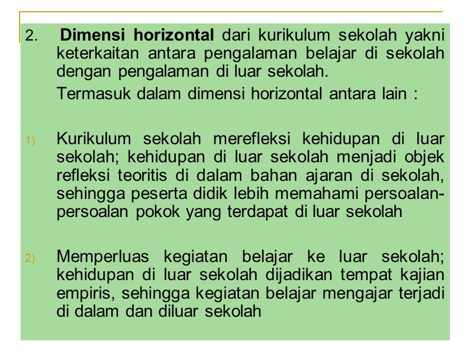 2. Dimensi horizontal dari kurikulum sekolah yakni keterkaitan antara pengalaman belajar di sekolah dengan pengalaman di luar sekolah. Termasuk dalam