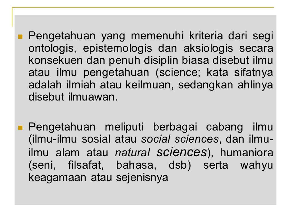 Pengetahuan yang memenuhi kriteria dari segi ontologis, epistemologis dan aksiologis secara konsekuen dan penuh disiplin biasa disebut ilmu atau ilmu pengetahuan (science; kata sifatnya adalah ilmiah atau keilmuan, sedangkan ahlinya disebut ilmuawan.