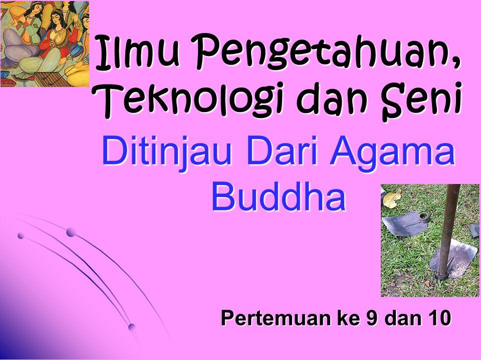 Ilmu Pengetahuan, Teknologi dan Seni Ditinjau Dari Agama Buddha Pertemuan ke 9 dan 10
