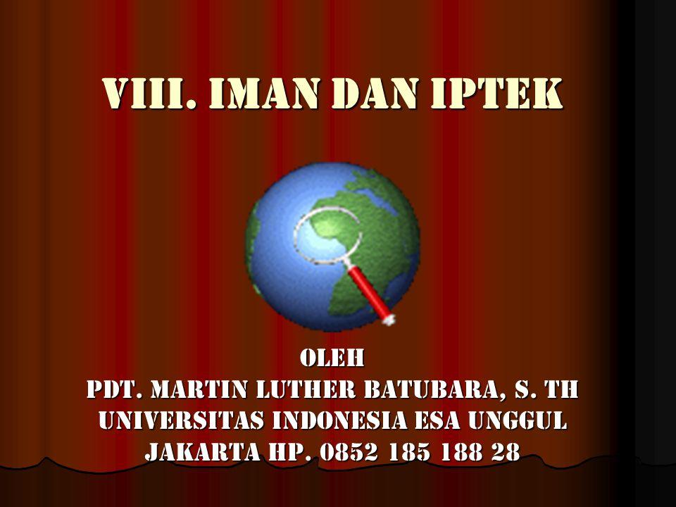 VIII. Iman dan iptek Oleh Pdt. Martin Luther Batubara, S. Th Universitas Indonesia Esa Unggul Jakarta Hp. 0852 185 188 28