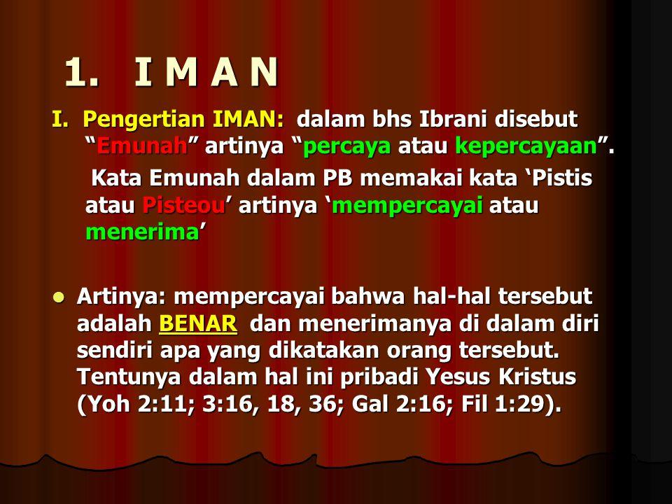 "1. I M A N I. Pengertian IMAN: dalam bhs Ibrani disebut ""Emunah"" artinya ""percaya atau kepercayaan"". Kata Emunah dalam PB memakai kata 'Pistis atau Pi"