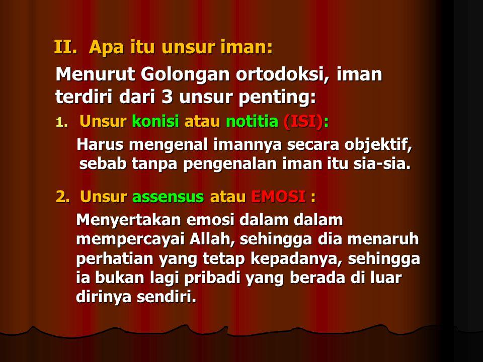 II. Apa itu unsur iman: II. Apa itu unsur iman: Menurut Golongan ortodoksi, iman terdiri dari 3 unsur penting: 1. Unsur konisi atau notitia (ISI): Har