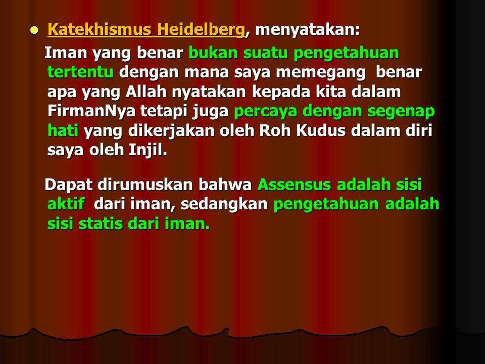 Katekhismus Heidelberg, menyatakan: Katekhismus Heidelberg, menyatakan: Iman yang benar bukan suatu pengetahuan tertentu dengan mana saya memegang benar apa yang Allah nyatakan kepada kita dalam FirmanNya tetapi juga percaya dengan segenap hati yang dikerjakan oleh Roh Kudus dalam diri saya oleh Injil.