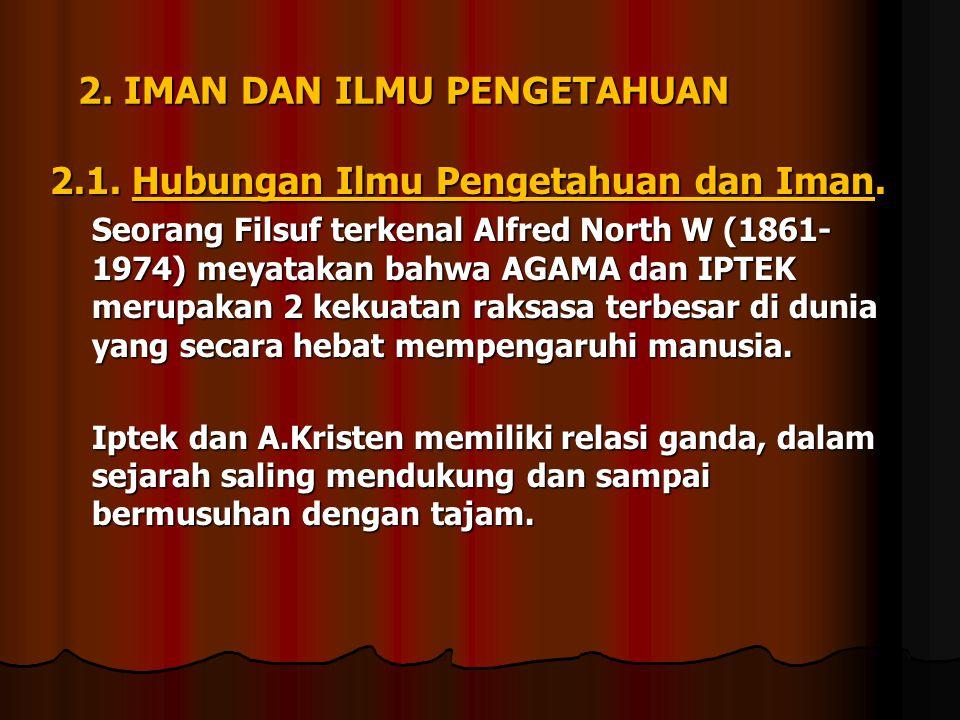 2. IMAN DAN ILMU PENGETAHUAN 2.1. Hubungan Ilmu Pengetahuan dan Iman. Seorang Filsuf terkenal Alfred North W (1861- 1974) meyatakan bahwa AGAMA dan IP