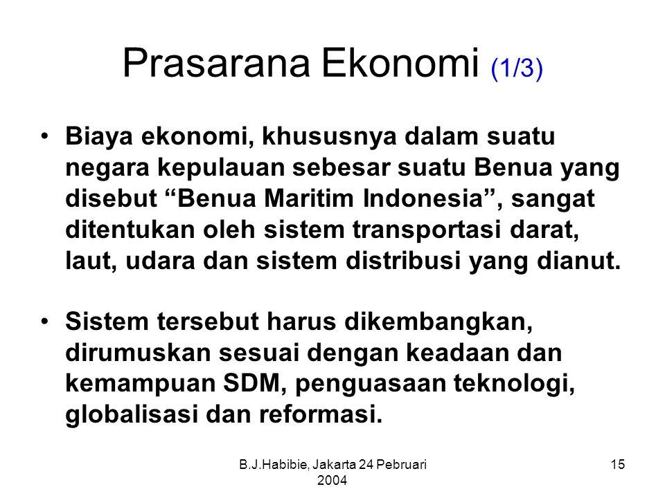 B.J.Habibie, Jakarta 24 Pebruari 2004 15 Prasarana Ekonomi (1/3) Biaya ekonomi, khususnya dalam suatu negara kepulauan sebesar suatu Benua yang disebut Benua Maritim Indonesia , sangat ditentukan oleh sistem transportasi darat, laut, udara dan sistem distribusi yang dianut.