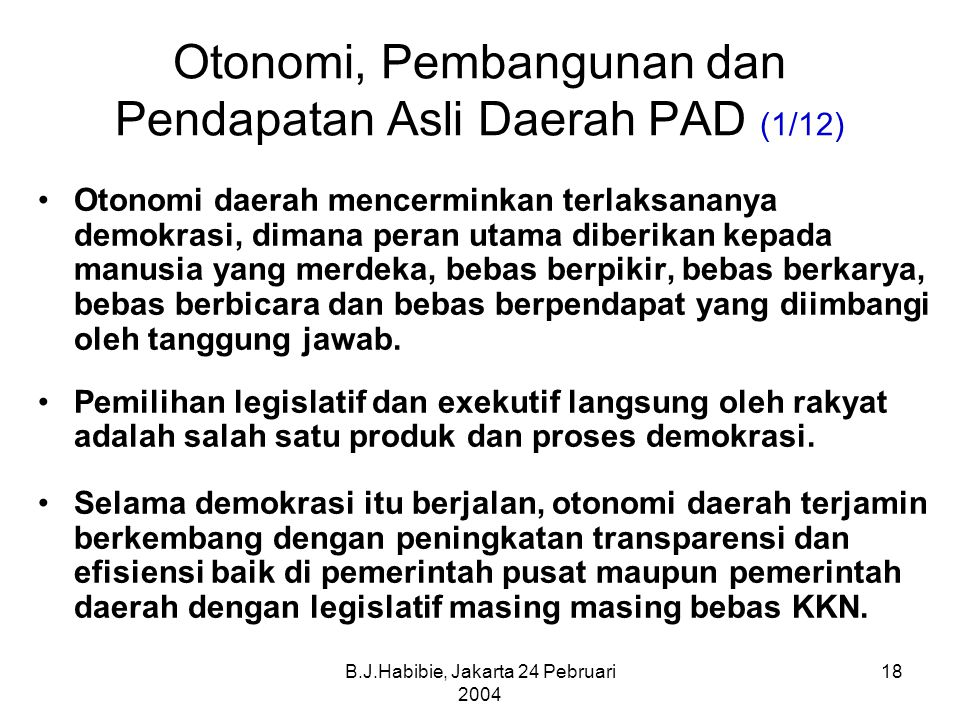 B.J.Habibie, Jakarta 24 Pebruari 2004 18 Otonomi, Pembangunan dan Pendapatan Asli Daerah PAD (1/12) Otonomi daerah mencerminkan terlaksananya demokrasi, dimana peran utama diberikan kepada manusia yang merdeka, bebas berpikir, bebas berkarya, bebas berbicara dan bebas berpendapat yang diimbangi oleh tanggung jawab.