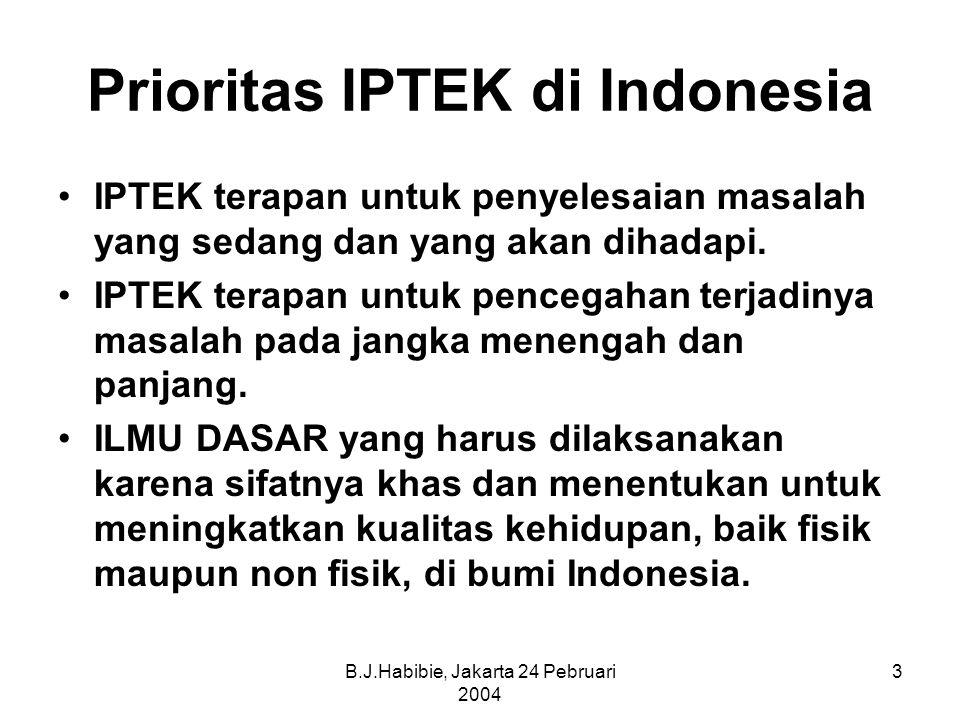 B.J.Habibie, Jakarta 24 Pebruari 2004 3 Prioritas IPTEK di Indonesia IPTEK terapan untuk penyelesaian masalah yang sedang dan yang akan dihadapi.