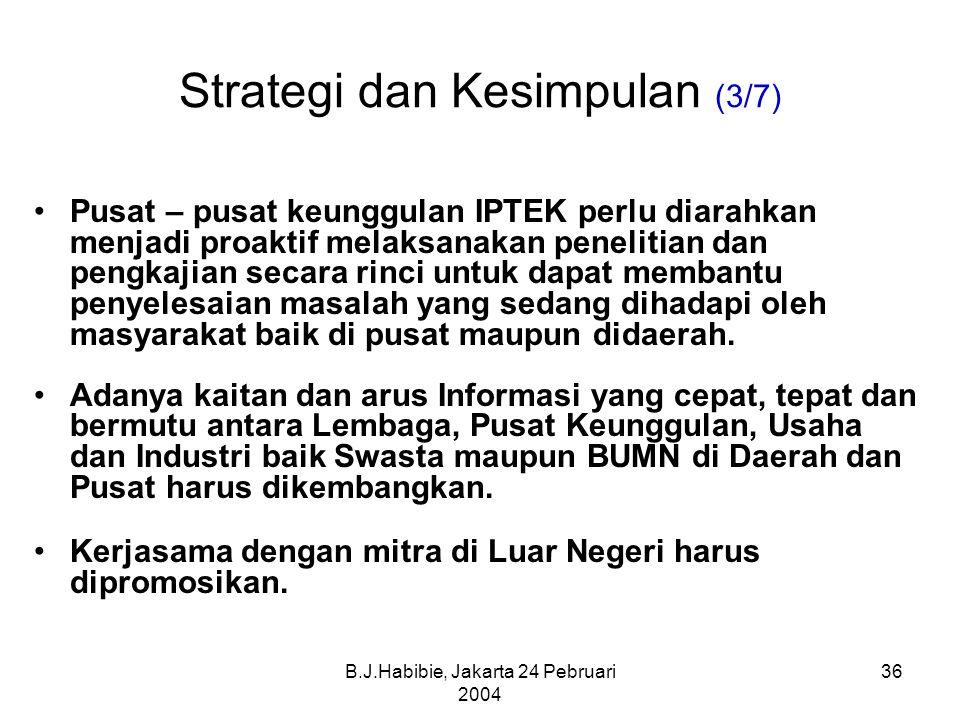 B.J.Habibie, Jakarta 24 Pebruari 2004 36 Strategi dan Kesimpulan (3/7) Pusat – pusat keunggulan IPTEK perlu diarahkan menjadi proaktif melaksanakan penelitian dan pengkajian secara rinci untuk dapat membantu penyelesaian masalah yang sedang dihadapi oleh masyarakat baik di pusat maupun didaerah.