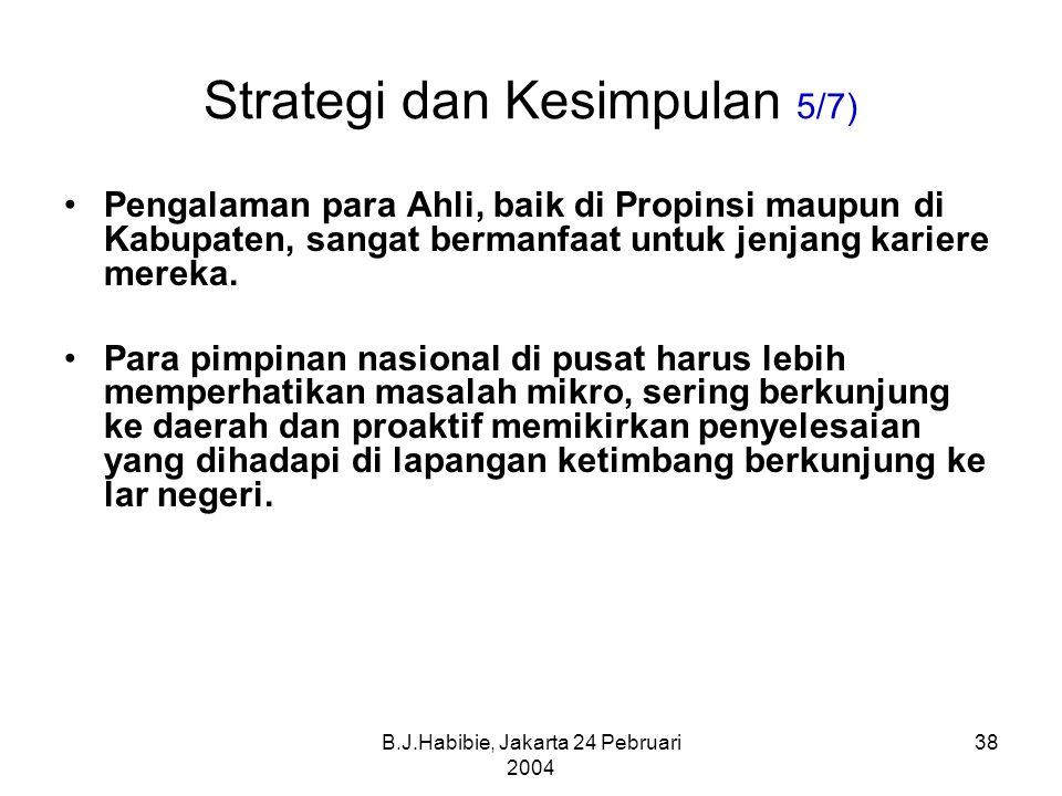 B.J.Habibie, Jakarta 24 Pebruari 2004 38 Strategi dan Kesimpulan 5/7) Pengalaman para Ahli, baik di Propinsi maupun di Kabupaten, sangat bermanfaat untuk jenjang kariere mereka.