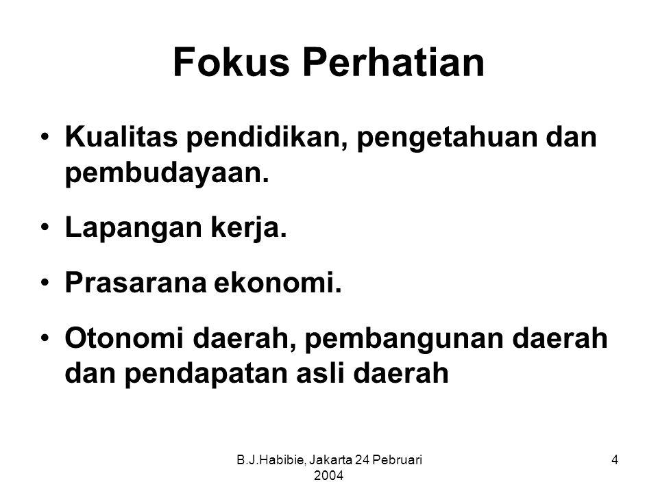 B.J.Habibie, Jakarta 24 Pebruari 2004 4 Fokus Perhatian Kualitas pendidikan, pengetahuan dan pembudayaan.