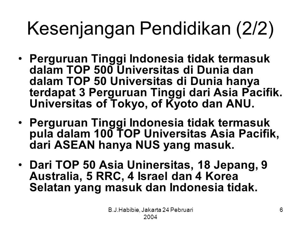 B.J.Habibie, Jakarta 24 Pebruari 2004 6 Kesenjangan Pendidikan (2/2) Perguruan Tinggi Indonesia tidak termasuk dalam TOP 500 Universitas di Dunia dan dalam TOP 50 Universitas di Dunia hanya terdapat 3 Perguruan Tinggi dari Asia Pacifik.