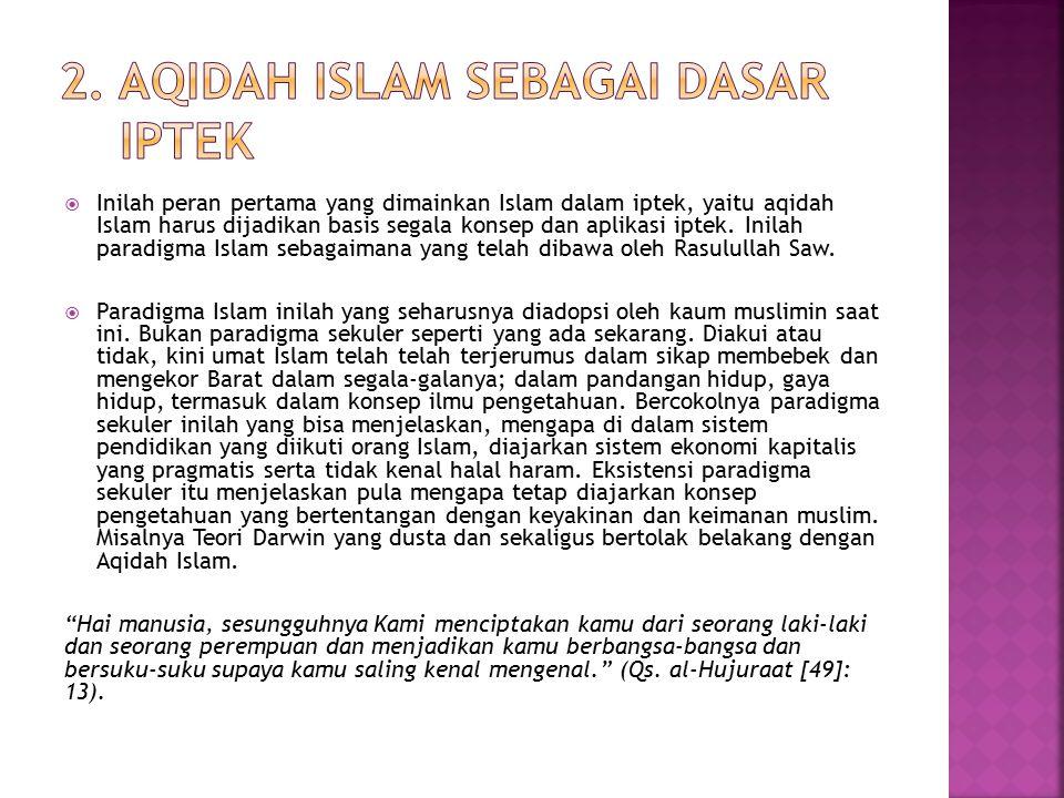  Inilah peran pertama yang dimainkan Islam dalam iptek, yaitu aqidah Islam harus dijadikan basis segala konsep dan aplikasi iptek.