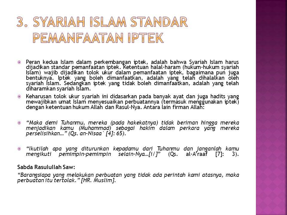  Peran kedua Islam dalam perkembangan iptek, adalah bahwa Syariah Islam harus dijadikan standar pemanfaatan iptek. Ketentuan halal-haram (hukum-hukum