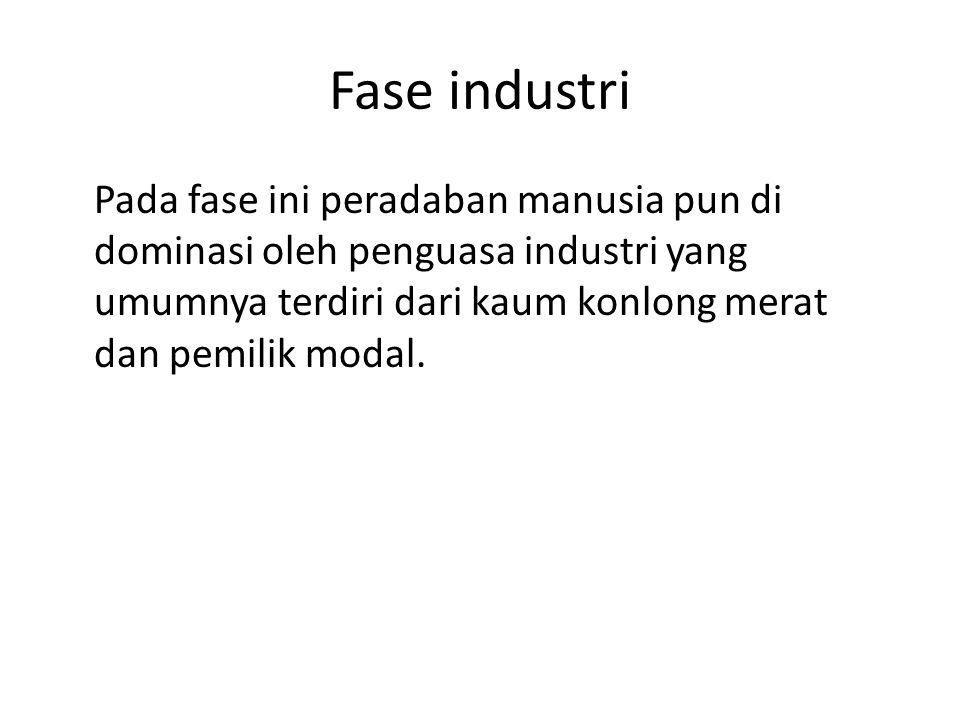 Fase industri Pada fase ini peradaban manusia pun di dominasi oleh penguasa industri yang umumnya terdiri dari kaum konlong merat dan pemilik modal.
