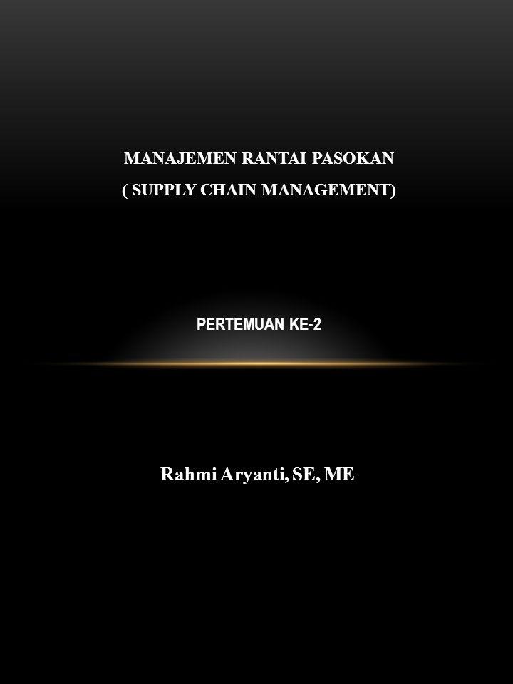 MANAJEMEN RANTAI PASOKAN ( SUPPLY CHAIN MANAGEMENT) PERTEMUAN KE-2 Rahmi Aryanti, SE, ME