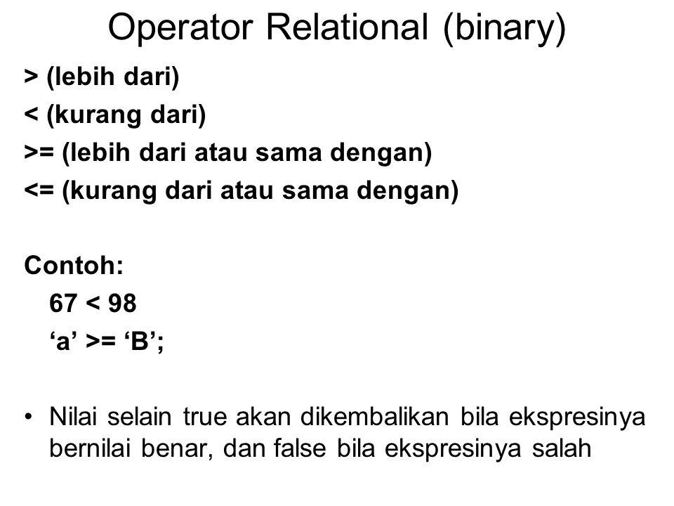 Operator Relational (binary) > (lebih dari) < (kurang dari) >= (lebih dari atau sama dengan) <= (kurang dari atau sama dengan) Contoh: 67 < 98 'a' >= 'B'; Nilai selain true akan dikembalikan bila ekspresinya bernilai benar, dan false bila ekspresinya salah