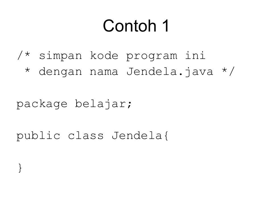 Contoh 1 /* simpan kode program ini * dengan nama Jendela.java */ package belajar; public class Jendela{ }