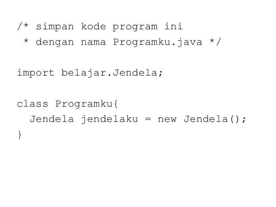 /* simpan kode program ini * dengan nama Programku.java */ import belajar.Jendela; class Programku{ Jendela jendelaku = new Jendela(); }