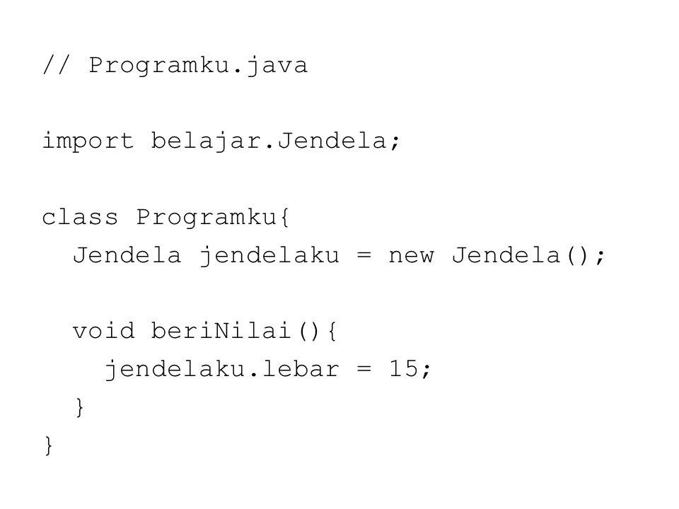 // Programku.java import belajar.Jendela; class Programku{ Jendela jendelaku = new Jendela(); void beriNilai(){ jendelaku.lebar = 15; }