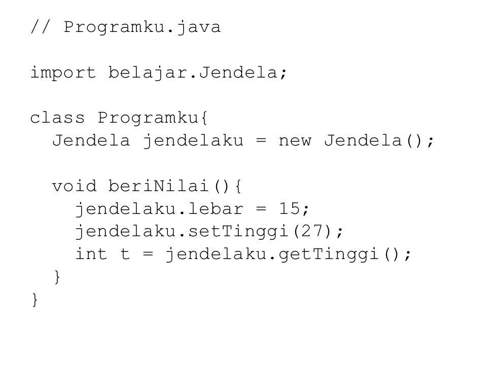 // Programku.java import belajar.Jendela; class Programku{ Jendela jendelaku = new Jendela(); void beriNilai(){ jendelaku.lebar = 15; jendelaku.setTinggi(27); int t = jendelaku.getTinggi(); }