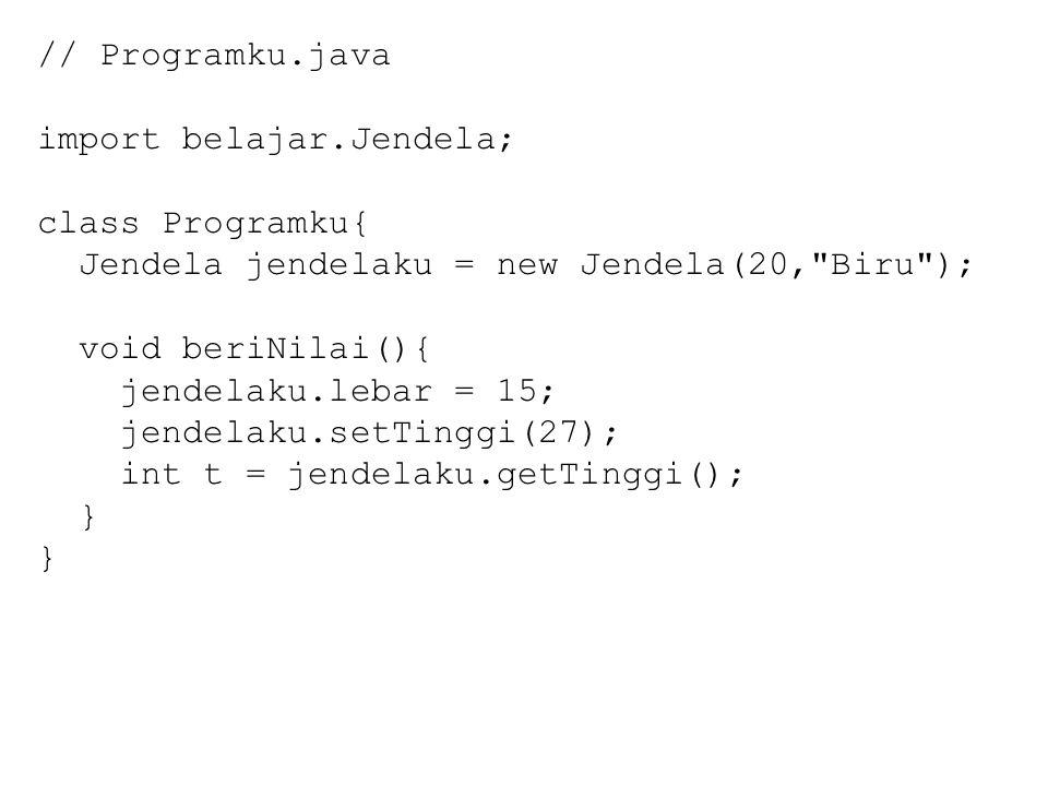 // Programku.java import belajar.Jendela; class Programku{ Jendela jendelaku = new Jendela(20, Biru ); void beriNilai(){ jendelaku.lebar = 15; jendelaku.setTinggi(27); int t = jendelaku.getTinggi(); }