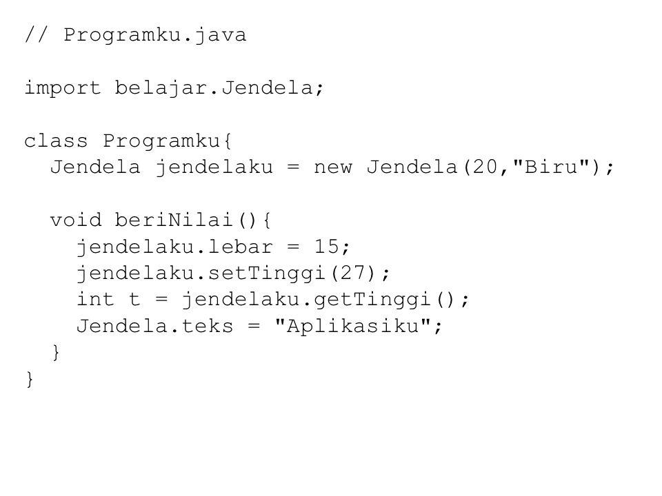 // Programku.java import belajar.Jendela; class Programku{ Jendela jendelaku = new Jendela(20, Biru ); void beriNilai(){ jendelaku.lebar = 15; jendelaku.setTinggi(27); int t = jendelaku.getTinggi(); Jendela.teks = Aplikasiku ; }